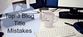 Top 3 Mistakes in Blog Titles